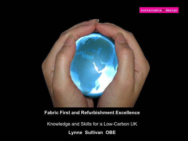 Fabric First and Refurbishment Excellence Knowledge and Skills for a Low-Carbon UK          Lynne Sullivan OBE