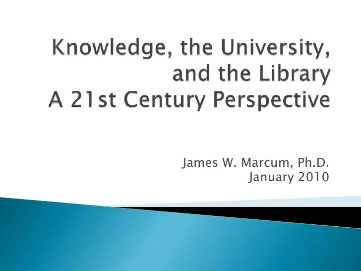 Knowledge, the University, and the LibraryA 21st Century Perspective<br />James W. Marcum, Ph.D.<br />January 2010<br />
