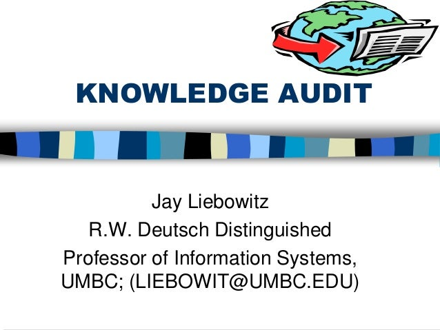 KNOWLEDGE AUDIT Jay Liebowitz R.W. Deutsch Distinguished Professor of Information Systems, UMBC; (LIEBOWIT@UMBC.EDU)