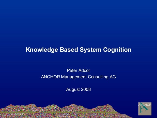 Knowledge Based System Cognition Peter Addor ANCHOR Management Consulting AG August 2008