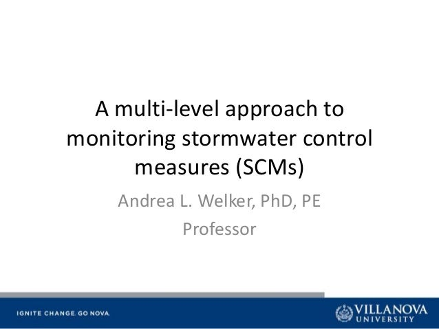 A multi-level approach to monitoring stormwater control measures (SCMs) Andrea L. Welker, PhD, PE Professor