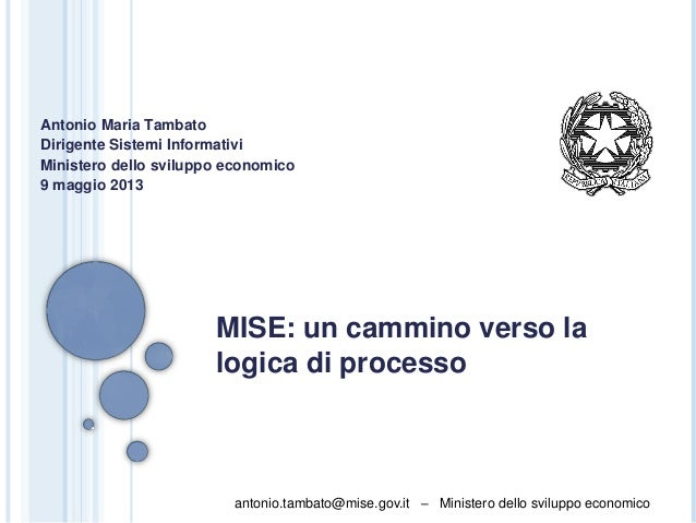 antonio.tambato@mise.gov.it – Ministero dello sviluppo economico MISE: un cammino verso la logica di processo Antonio Mari...