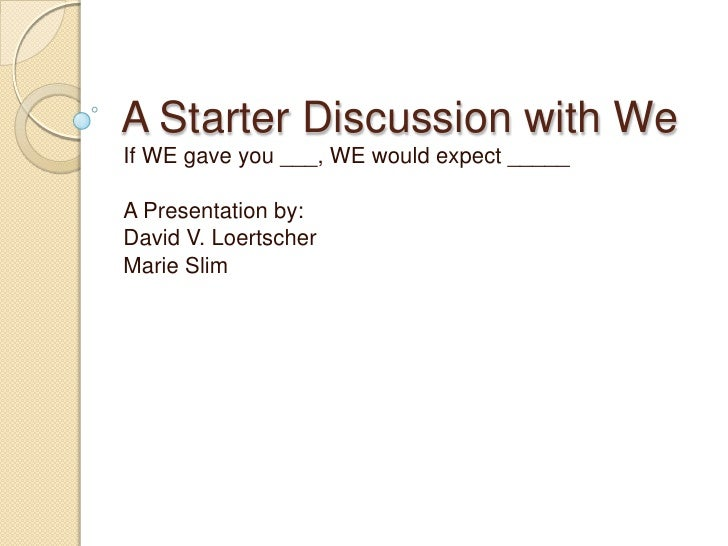 A Starter Discussion with We<br />If WE gave you ___, WE would expect _____<br />A Presentation by:<br />David V. Loertsch...