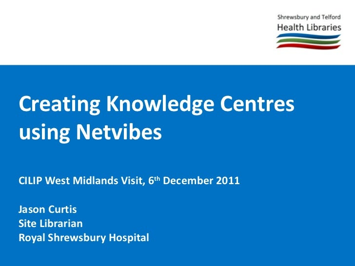 Creating Knowledge Centres using Netvibes CILIP West Midlands Visit, 6 th  December 2011 Jason Curtis Site Librarian Royal...