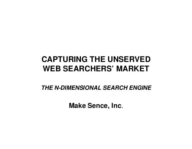 CAPTURING THE UNSERVED WEB SEARCHERS' MARKET THE N-DIMENSIONAL SEARCH ENGINE  Make Sence, Inc.