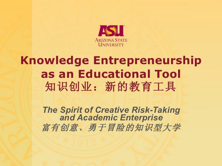 Knowledge E ntrepreneurship as an Educational Tool 知识创业:新的教育工具 The Spirit of Creative Risk-Taking and Academic Enterprise ...