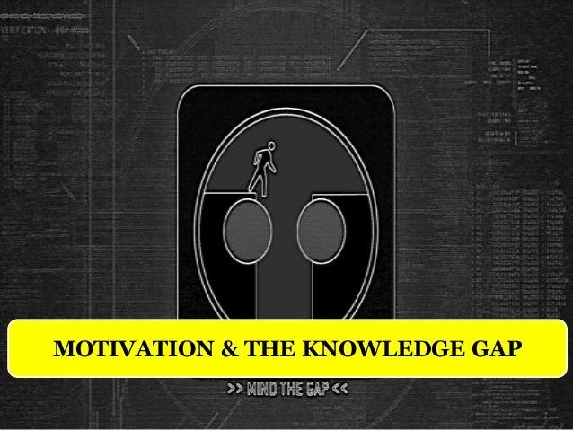 MOTIVATION & THE KNOWLEDGE GAP