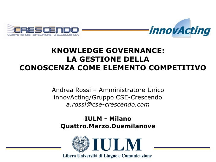 KNOWLEDGE GOVERNANCE:          LA GESTIONE DELLA CONOSCENZA COME ELEMENTO COMPETITIVO         Andrea Rossi – Amministrator...