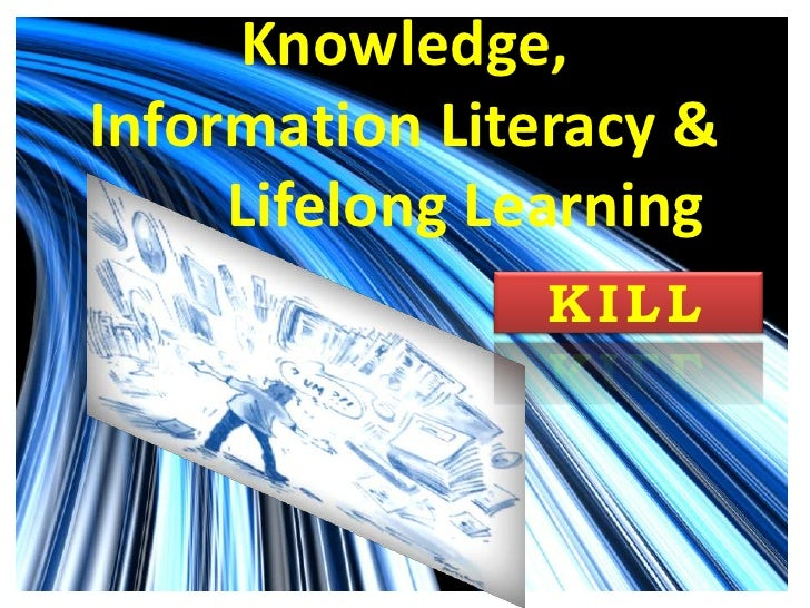 Knowledge, Information Literacy &           Lifelong Learning<br />KILL<br />
