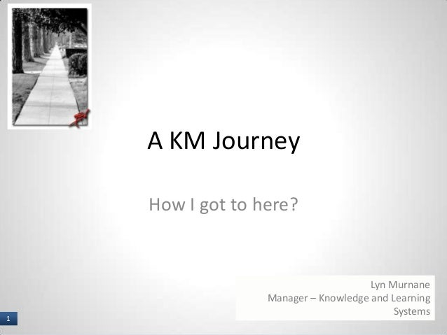 1 I A KM Journey How I got to here? Lyn Murnane Manager – Knowledge and Learning Systems 1