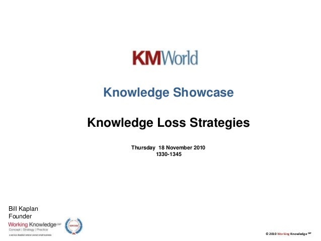 © 2010 Working Knowledge CSP Knowledge Showcase Knowledge Loss Strategies Thursday 18 November 2010 1330-1345 Bill Kaplan ...