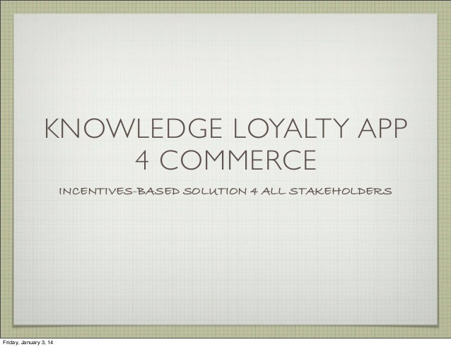 KNOWLEDGE LOYALTY APP 4 COMMERCE INCENTIVES-BASED SOLUTION 4 ALL STAKEHOLDERS  Friday, January 3, 14