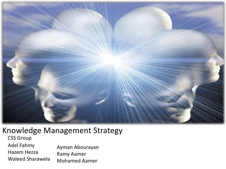 Knowledge Management Strategy <br />CSS Group<br />Adel Fahmy<br />Hazem Hezza<br />WaleedSharawela<br />Ayman Abourayan<b...