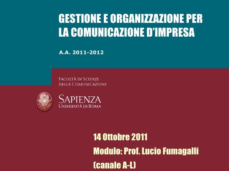 A.A. 2011-2012 GESTIONE E ORGANIZZAZIONE PER LA COMUNICAZIONE D'IMPRESA 14 Ottobre 2011 Modulo: Prof. Lucio Fumagalli (can...