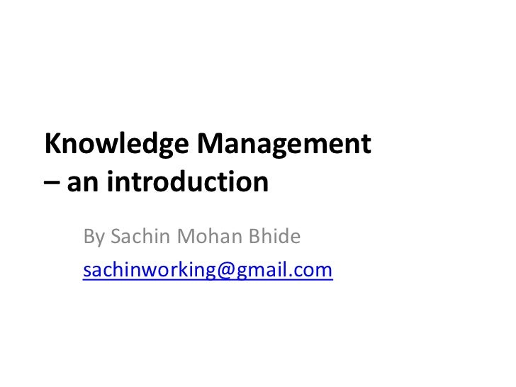 Knowledge Management– an introduction  By Sachin Mohan Bhide  sachinworking@gmail.com