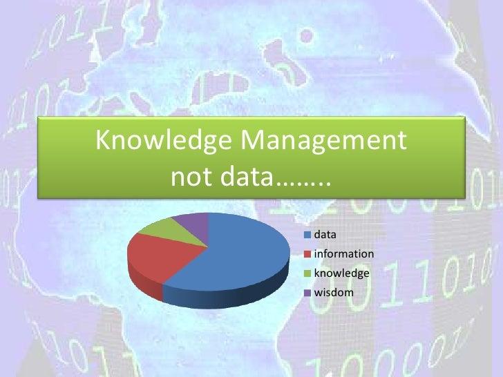 Knowledge Management     not data……..             data             information             knowledge             wisdom