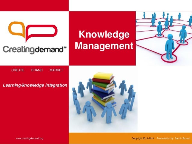 Knowledge Management CREATE BRAND MARKET www.creatingdemand.org Copyright 2013-2014 Presentation by: Sachin Bansal Learnin...