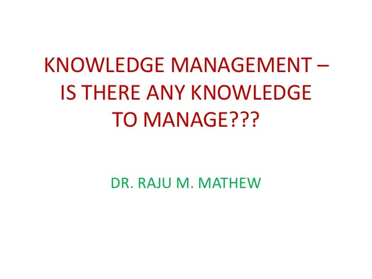 KNOWLEDGE MANAGEMENT – IS THERE ANY KNOWLEDGE      TO MANAGE???     DR. RAJU M. MATHEW