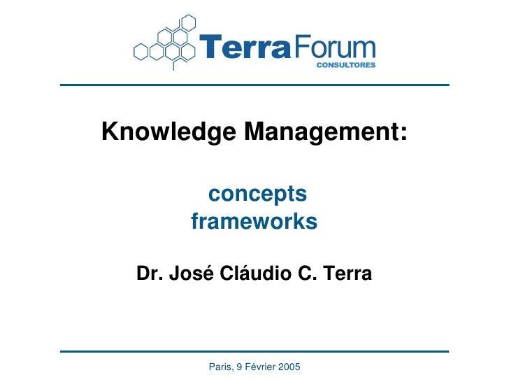 Knowledge Management:           concepts        frameworks    Dr. José Cláudio C. Terra             Paris, 9 Février 2005