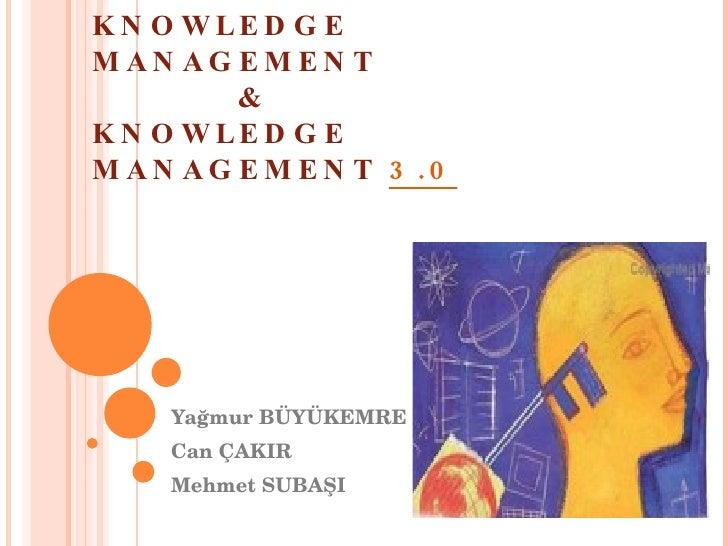 KNOWLEDGE MANAGEMENT  & KNOWLEDGE MANAGEMENT  3.0 Yağmur BÜYÜKEMRE Can ÇAKIR Mehmet SUBAŞI