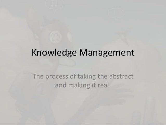 Knowledge Management The process of taking the abstract and making it real.