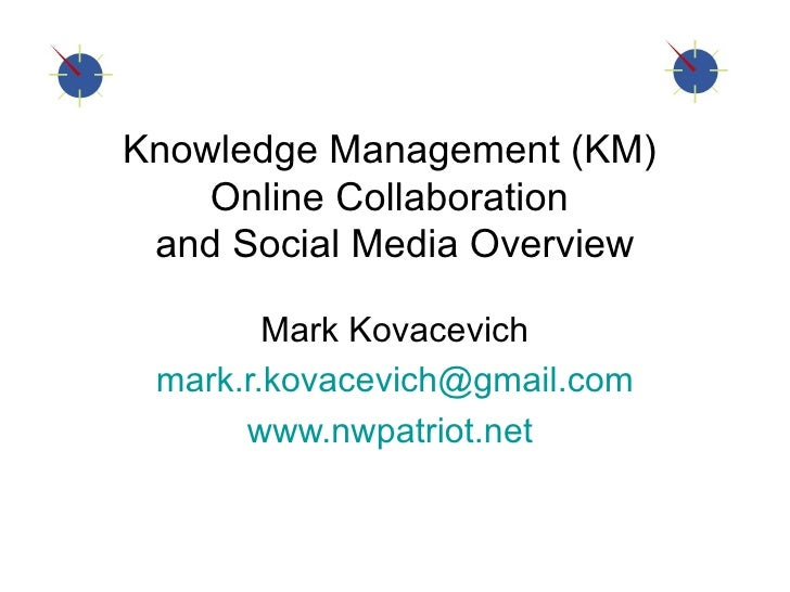 Knowledge Management (KM)  Online Collaboration  and Social Media Overview Mark Kovacevich [email_address] www.nwpatriot.n...