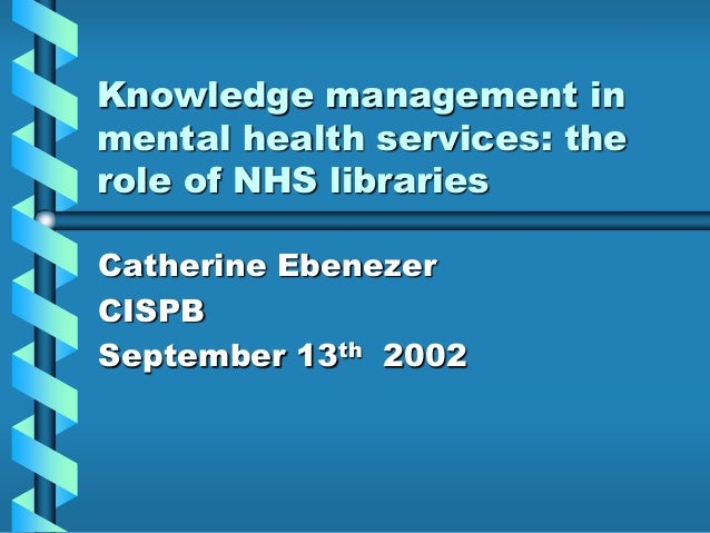 Knowledge management inmental health services: therole of NHS librariesCatherine EbenezerCISPBSeptember 13th 2002