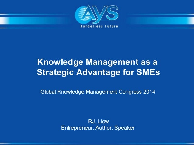 Knowledge Management as a Strategic Advantage for SMEs Global Knowledge Management Congress 2014 RJ. Liow Entrepreneur. Au...