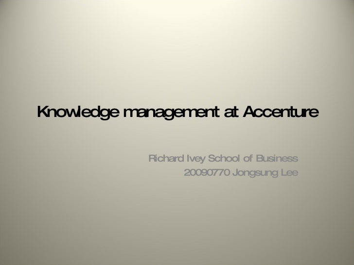 Knowledge management at Accenture Richard Ivey School of Business 20090770 Jongsung Lee