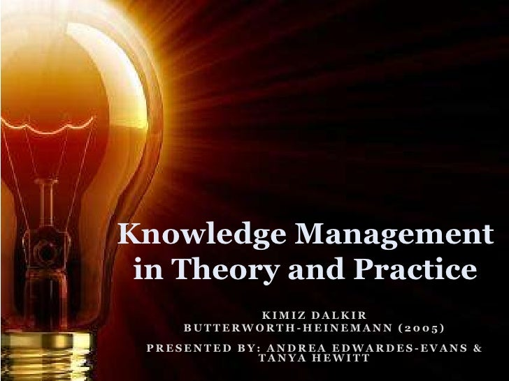 Knowledge Management in Theory and Practice             KIMIZ DALKIR     BUTTERWORTH-HEINEMANN (2005) PRESENTED BY: ANDREA...