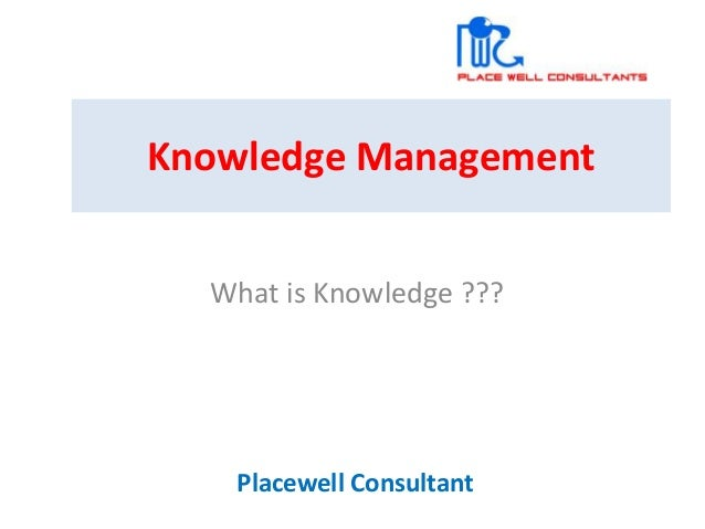 Knowledge Management What is Knowledge ??? Placewell Consultant