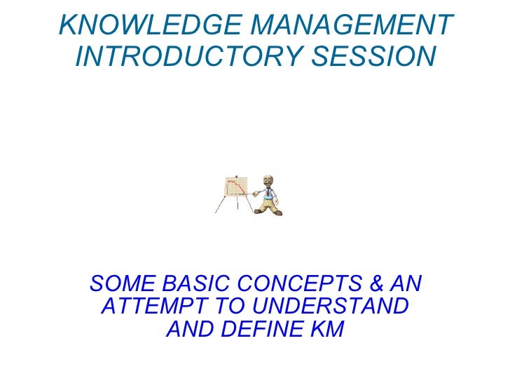 KNOWLEDGE MANAGEMENT INTRODUCTORY SESSION SOME BASIC CONCEPTS & AN ATTEMPT TO UNDERSTAND AND DEFINE KM