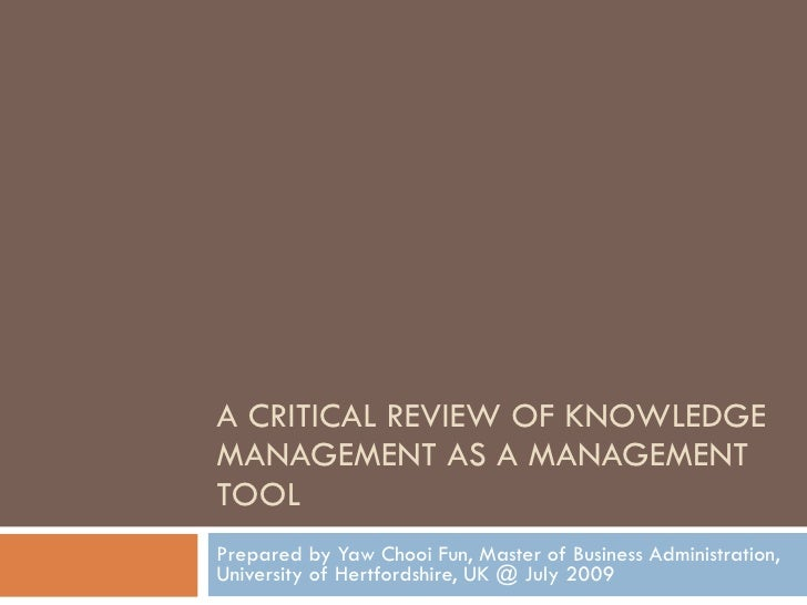A CRITICAL REVIEW OF KNOWLEDGE MANAGEMENT AS A MANAGEMENT TOOL Prepared by Yaw Chooi Fun, Master of Business Administratio...