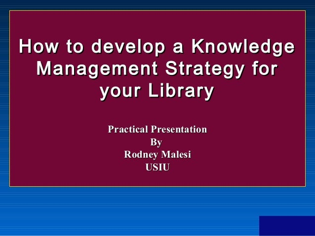 How to develop a Knowledge Management Strategy for your Library  Practical Presentation By  Rodney Malesi USIU