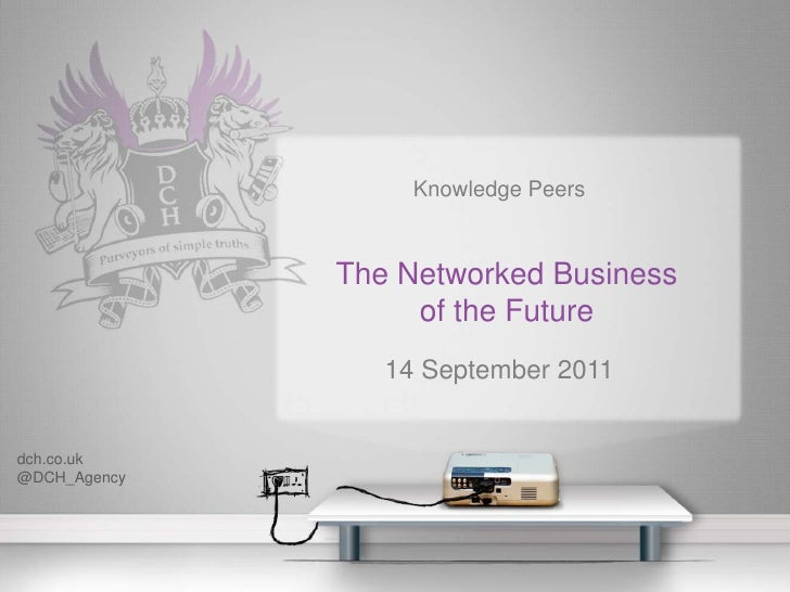 Knowledge Peers <br />The Networked Businessof the Future<br />14 September 2011<br />dch.co.uk<br />@DCH_Agency<br />