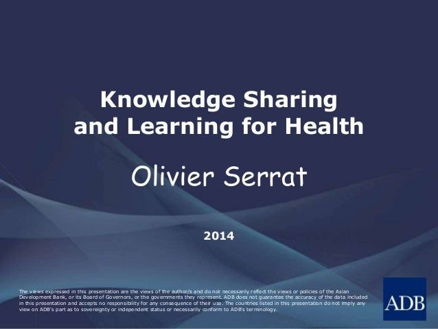 Knowledge Sharing and Learning for Health  Olivier Serrat 2014  The views expressed in this presentation are the views of ...