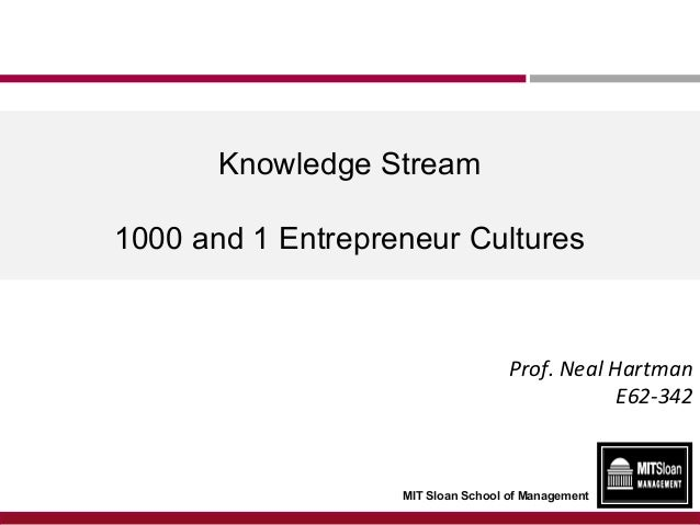 Knowledge Stream 1000 and 1 Entrepreneur Cultures  Prof. Neal Hartman E62-342  MIT Sloan School of Management