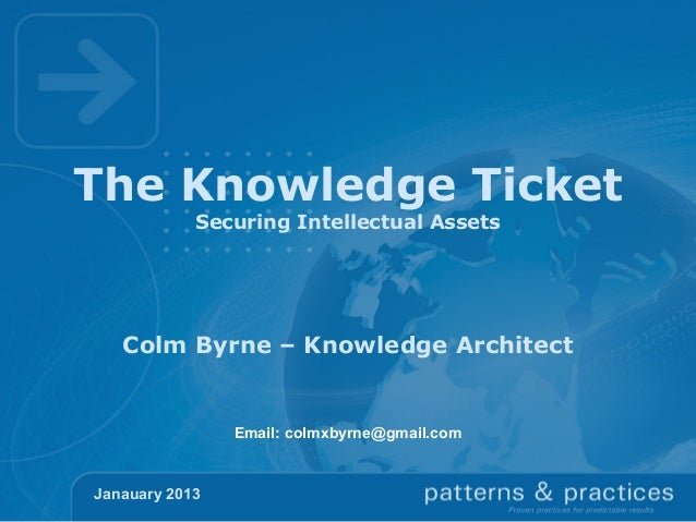 The Knowledge Ticket            Securing Intellectual Assets   Colm Byrne – Knowledge Architect                Email: colm...