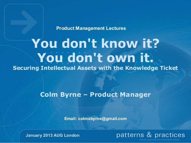 Product Management Lectures  You don't know it? You don't own it.  Securing Intellectual Assets with the Knowledge Ticket ...