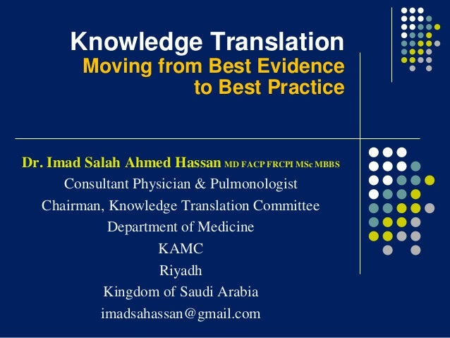 Knowledge Translation Moving from Best Evidence to Best Practice  Dr. Imad Salah Ahmed Hassan MD FACP FRCPI MSc MBBS Consu...