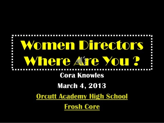 Women DirectorsWhere Are You ?Cora KnowlesMarch 4, 2013Orcutt Academy High SchoolFrosh Core