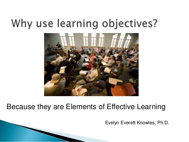Because they are Elements of Effective Learning Evelyn Everett Knowles, Ph.D.