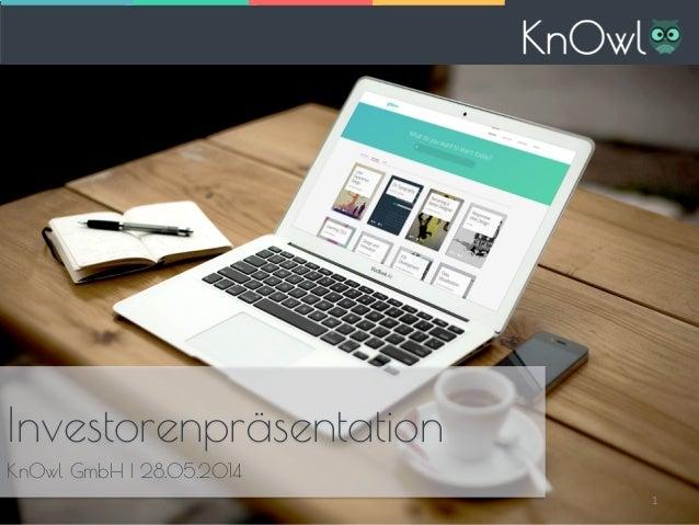 Investorenpräsentation KnOwl GmbH I 28.05.2014 Investorenpräsentation KnOwl GmbH I 28.05.2014 1