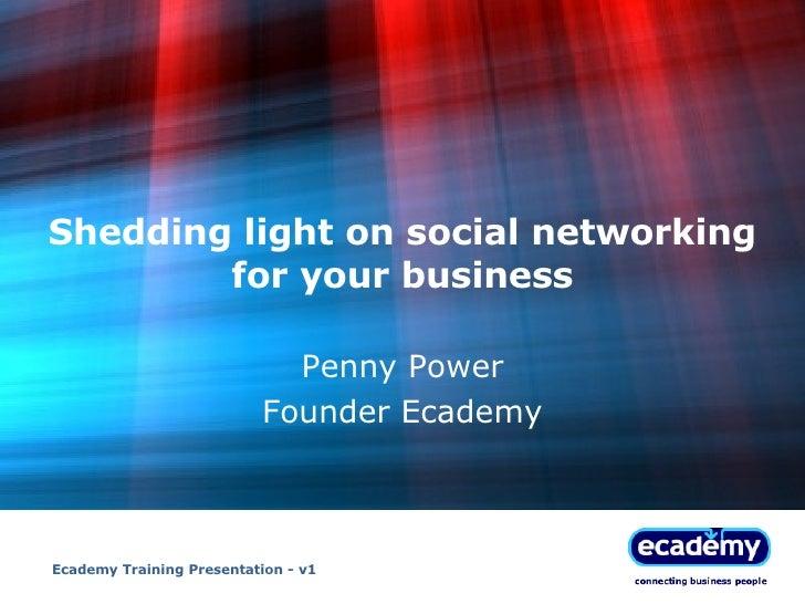 Shedding light on social networking for your business Penny Power Founder Ecademy Ecademy Training Presentation - v1