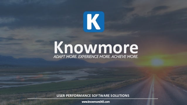4/13/2016 1 KnowmoreADAPT MORE. EXPERIENCE MORE. ACHIEVE MORE. USER PERFORMANCE SOFTWARE SOLUTIONS www.knowmore365.com