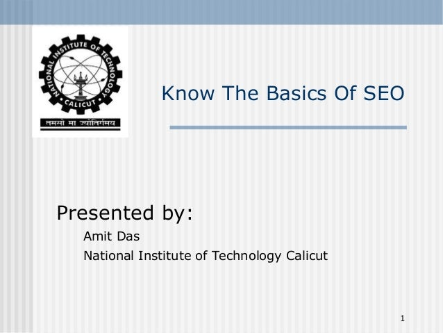 1 Know The Basics Of SEO Presented by: Amit Das National Institute of Technology Calicut