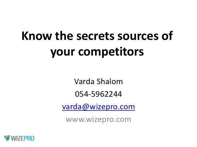 Know the secrets sources of your competitors Varda Shalom 054-5962244 varda@wizepro.com www.wizepro.com