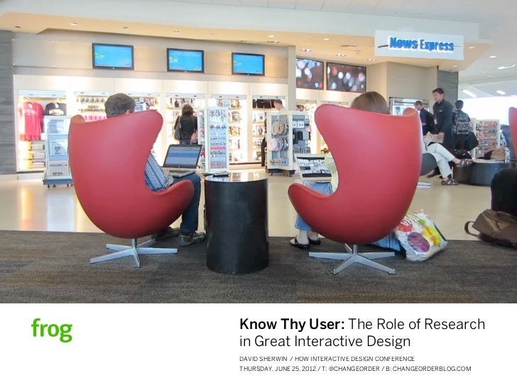 Know Thy User: The Role of Researchin Great Interactive DesignDAVID SHERWIN / HOW INTERACTIVE DESIGN CONFERENCETHURSDAY, J...