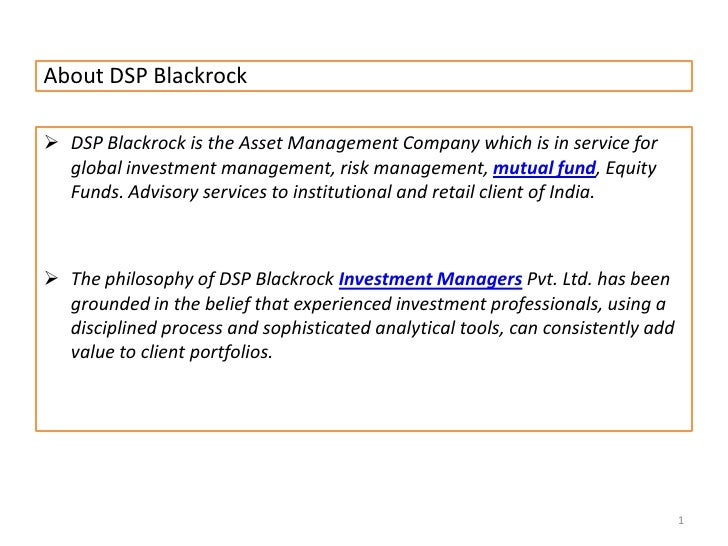 About DSP Blackrock<br /><ul><li>DSP Blackrock is the Asset Management Company which is in service for global investment m...