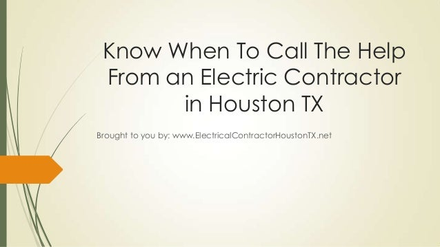 Know When To Call The HelpFrom an Electric Contractorin Houston TXBrought to you by: www.ElectricalContractorHoustonTX.net